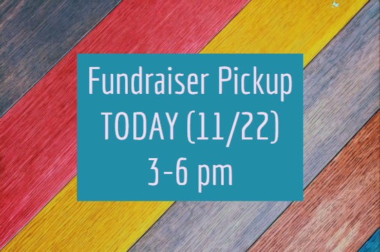 Fundraiser Pickup today (11/22) from 3 - 6 pm