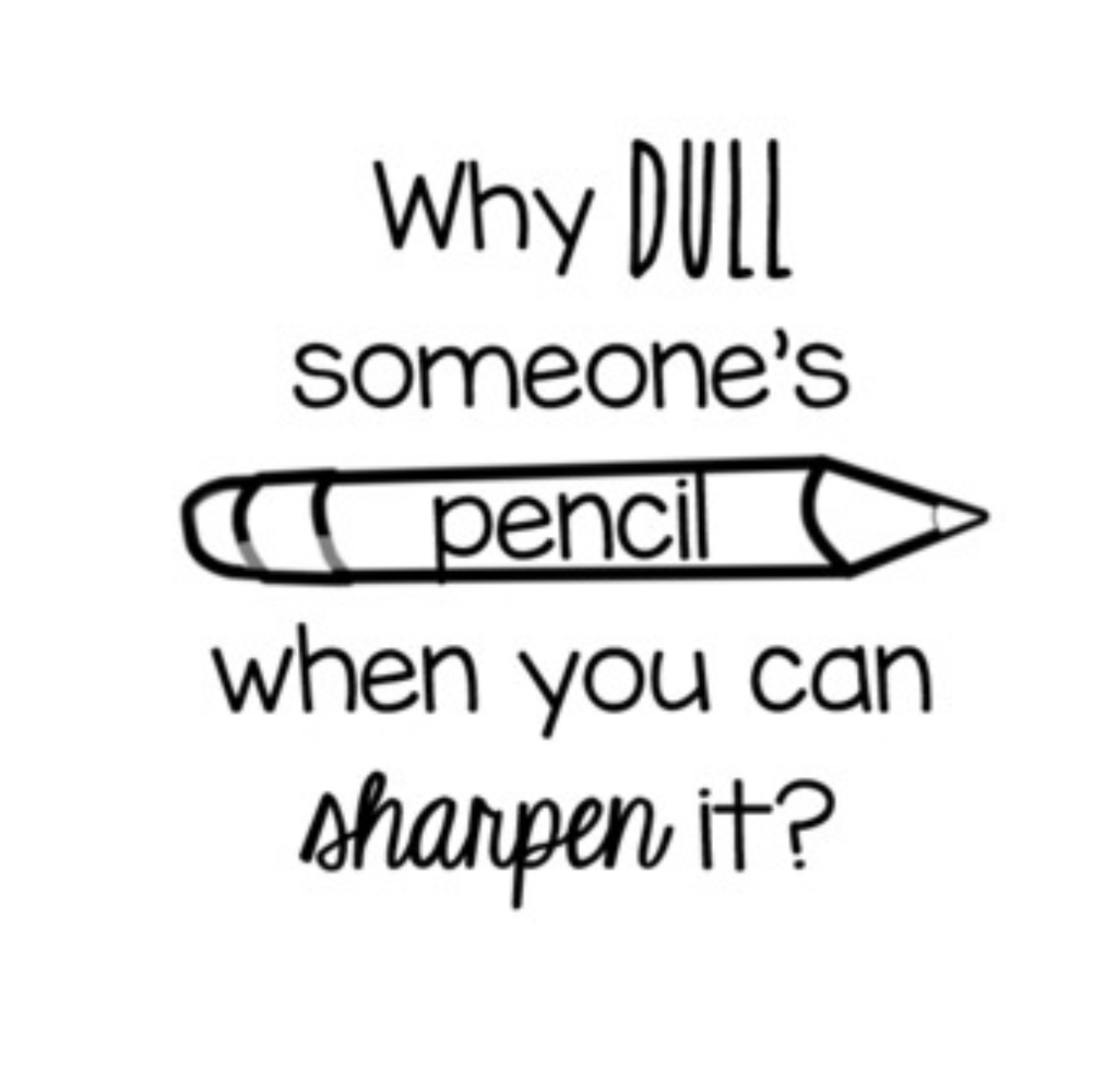We should all be trying to sharpen other's pencils!